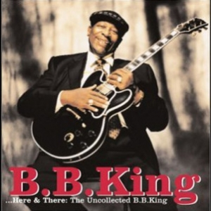 Here And There: The Uncollected B. B. King