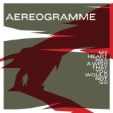 Aereogramme - My Heart Has A Wish That You Would Not Go '2006