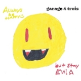 Garage A Trois - Always Be Happy, But Stay Evil '2011