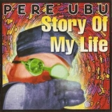Pere Ubu - Story Of My Life (remastered) '2007