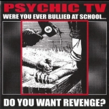 Psychic Tv - Were You Ever Bullied At School... Do You Want Revenge? '1999