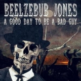 Beelzebub Jones - A Good Day To Be A Bad Guy '2018