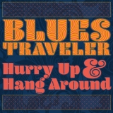 Blues Traveler - Hurry Up & Hang Around '2018