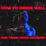 How To Dress Well - One Train Hides Another '2019