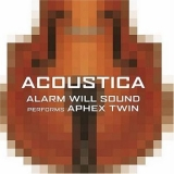 Alarm Will Sound - Acoustica: Alarm Will Sound Performs Aphex Twin '2005