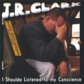 J.R. Clark - I Shoulda Listened To My Conscience '2004