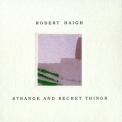 Robert Haigh - Strange And Secret Things '2011