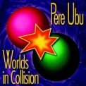 Pere Ubu - Worlds In Collision (2007 Remastered) '1991