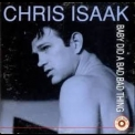 Chris Isaak - Baby Did A Bad Bad Thing '1999