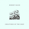 Robert Haigh - Creatures Of The Deep '2017
