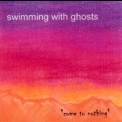 Swimming With Ghosts - Come To Nothing '2003