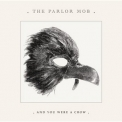 Parlor Mob, The - And You Were A Crow '2008